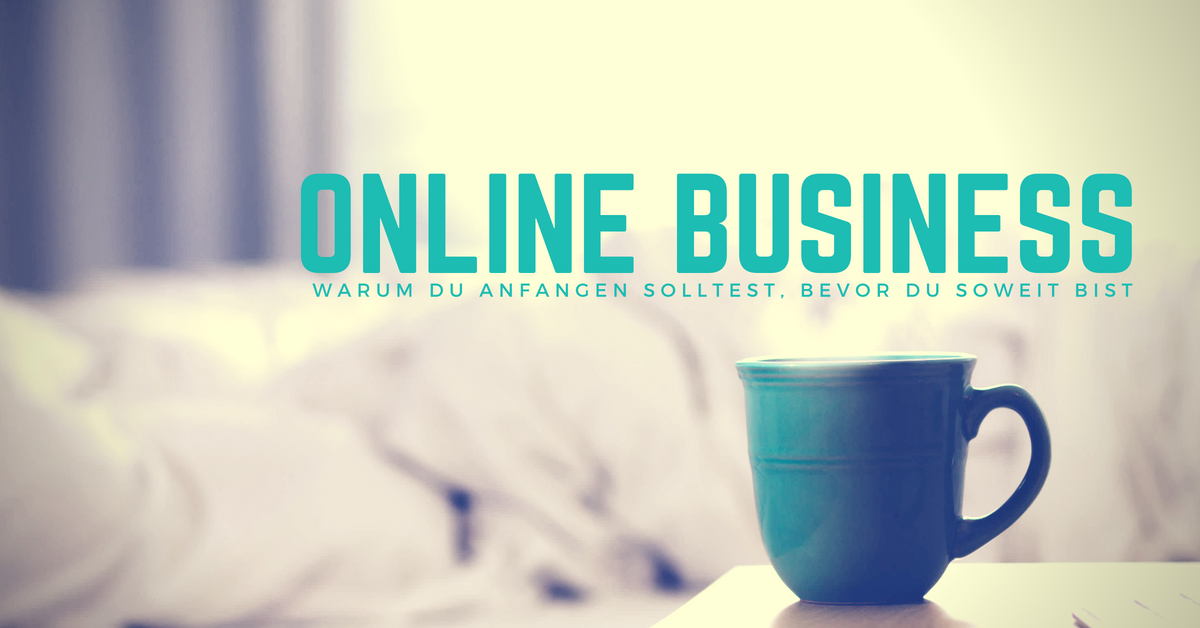 Onlinebusiness – Warum Du anfangen solltest, bevor Du soweit bist